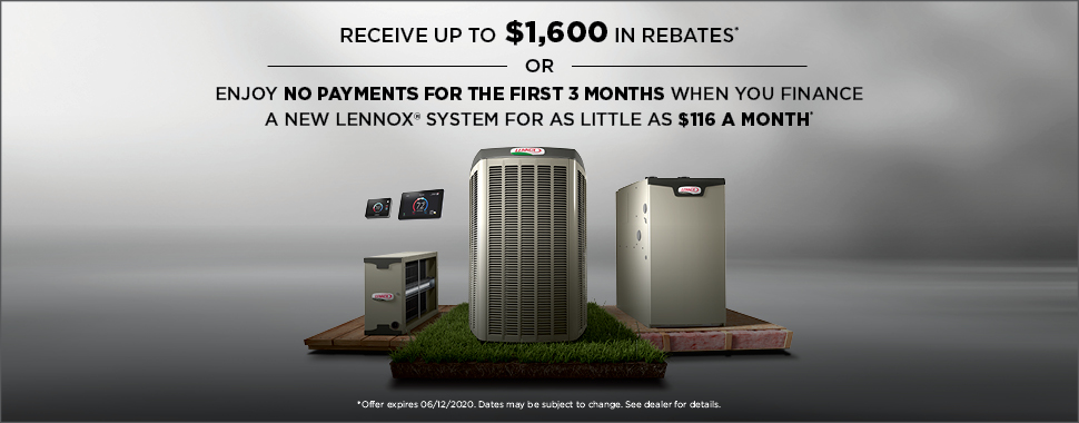 Receive up to $1,600 when you purchase the Lennox® Ultimate Comfort System* or enjoy no payments for the first 3 months when you finance a new Lennox® system for as little as $116 a month**! START WITH UP TO $1,150 IN REBATES.*
